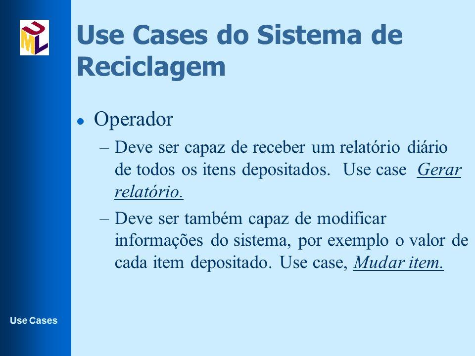 Use Cases Use Cases do Sistema de Reciclagem l Operador –Deve ser capaz de receber um relatório diário de todos os itens depositados. Use case Gerar r