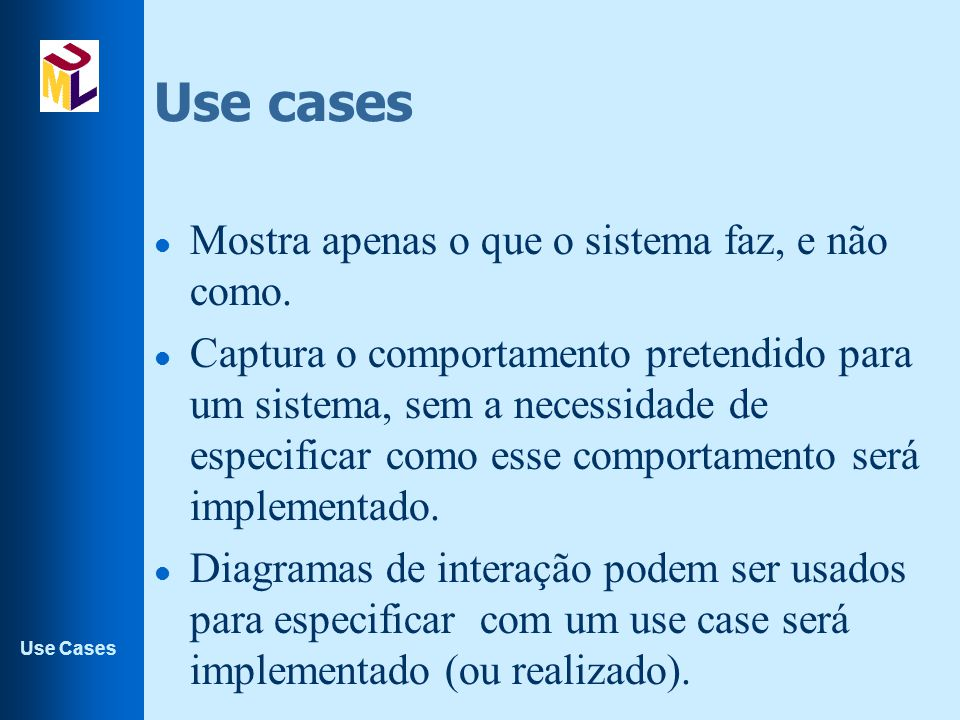 Use Cases Use cases: Utilidades l Use Cases são usados: –nas fases de análise de requisitos; –contribuem para os planos de testes ; –para criação do guia do usuário do sistema; –para validar os requisitos; –na criação do cronograma do projeto; –ajuda no planejamento do que cada versão deve conter.