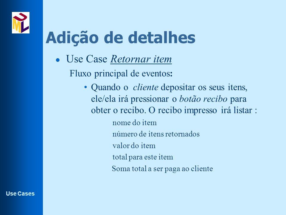 Use Cases Adição de detalhes l Use Case Retornar item Fluxo principal de eventos: Quando o cliente depositar os seus itens, ele/ela irá pressionar o b