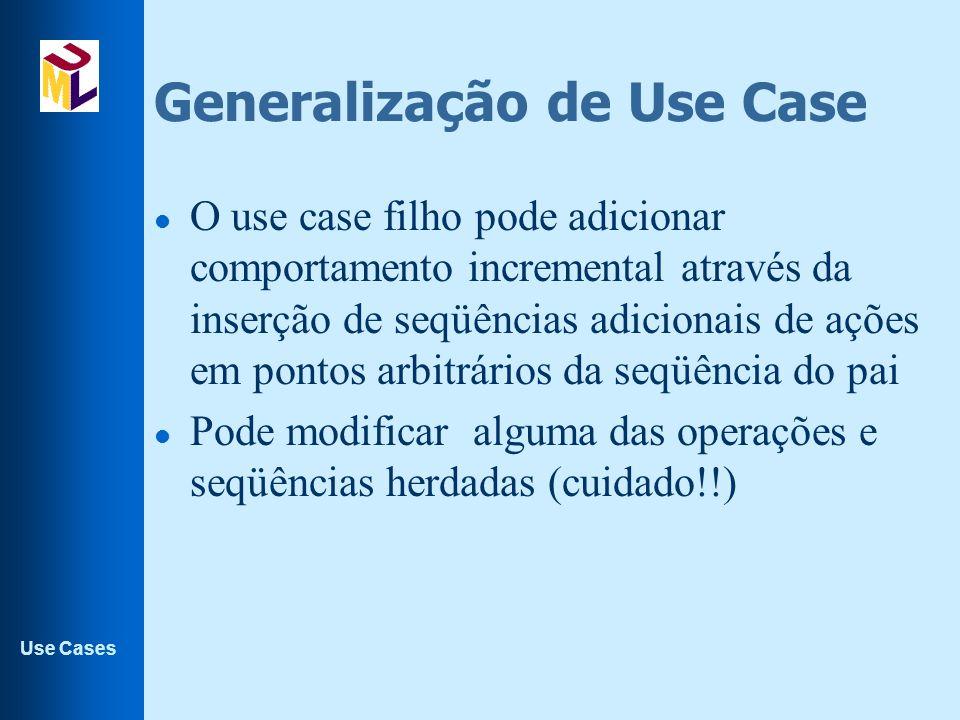 Use Cases Generalização de Use Case l O use case filho pode adicionar comportamento incremental através da inserção de seqüências adicionais de ações