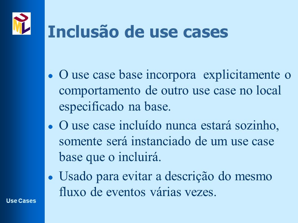Use Cases Inclusão de use cases l O use case base incorpora explicitamente o comportamento de outro use case no local especificado na base. l O use ca
