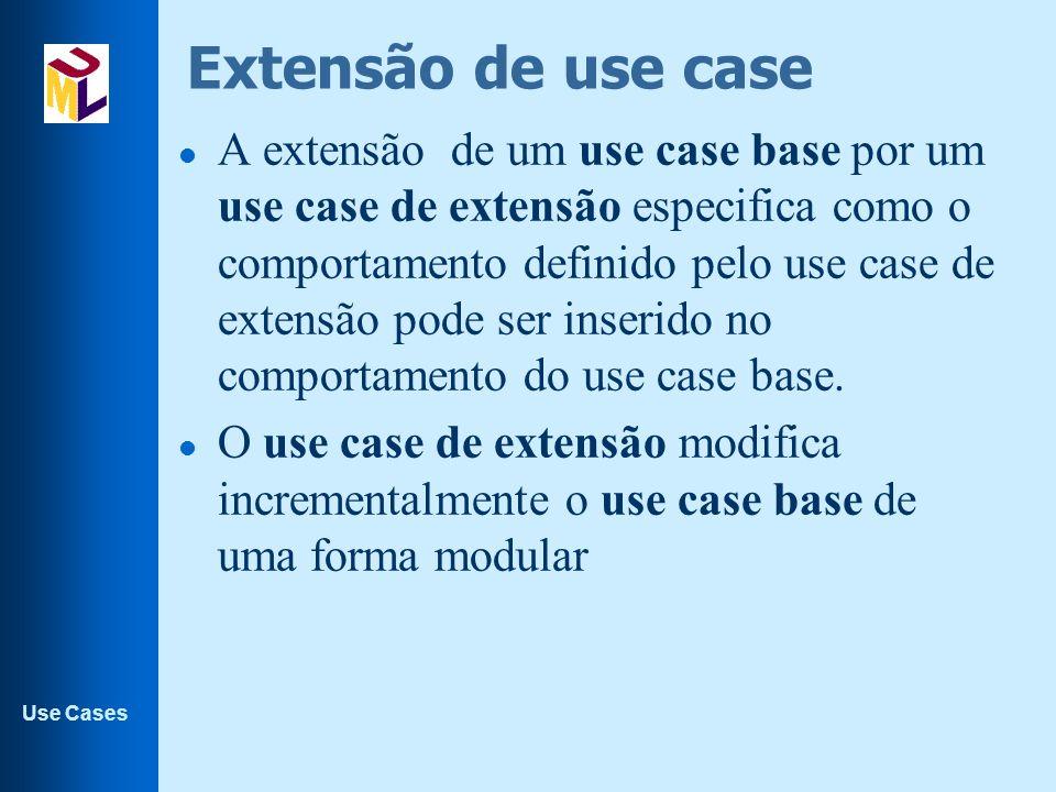 Use Cases Extensão de use case l A extensão de um use case base por um use case de extensão especifica como o comportamento definido pelo use case de
