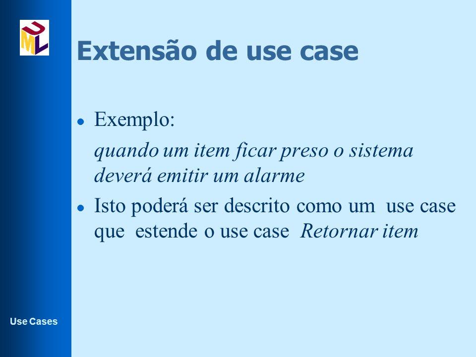 Use Cases Extensão de use case l Exemplo: quando um item ficar preso o sistema deverá emitir um alarme l Isto poderá ser descrito como um use case que