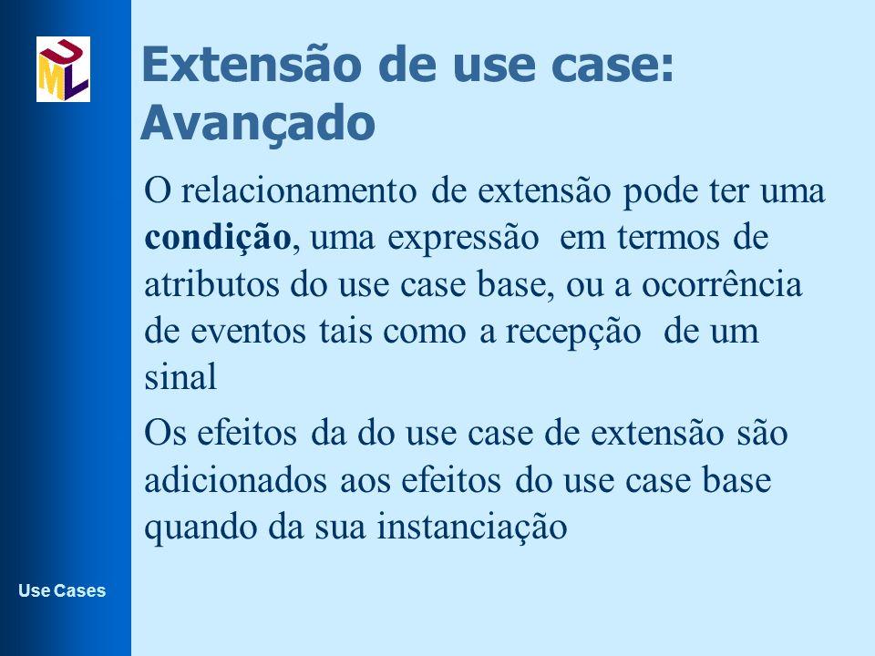Use Cases Extensão de use case: Avançado l O relacionamento de extensão pode ter uma condição, uma expressão em termos de atributos do use case base,