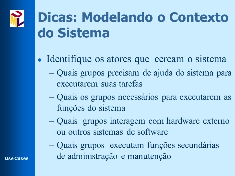 Use Cases Dicas: Modelando o Contexto do Sistema l Identifique os atores que cercam o sistema –Quais grupos precisam de ajuda do sistema para executar