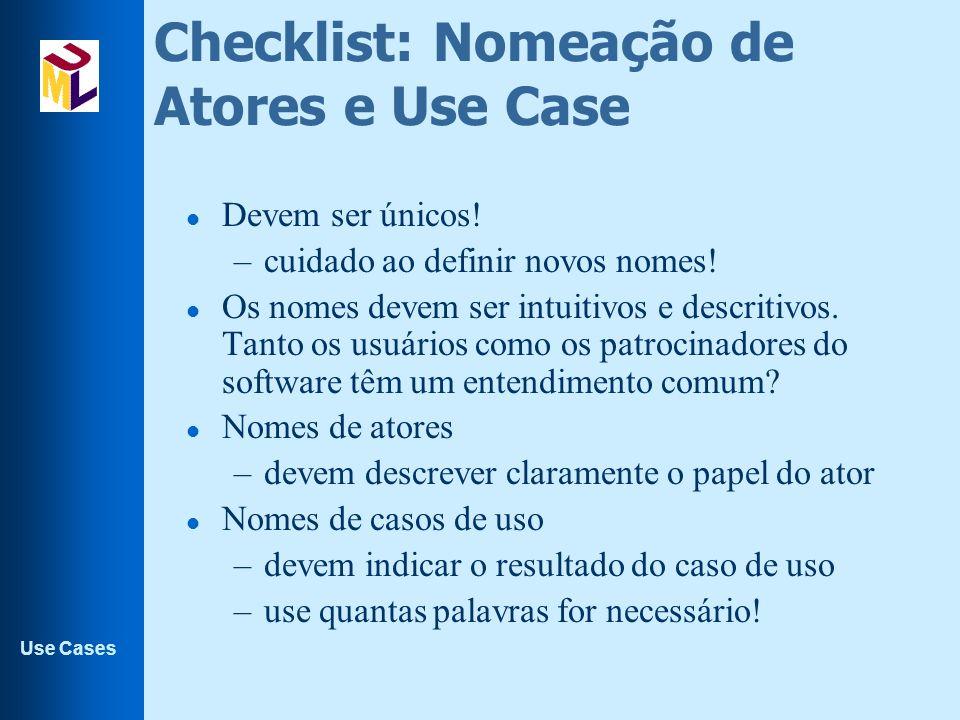 Use Cases Checklist: Nomeação de Atores e Use Case l Devem ser únicos! –cuidado ao definir novos nomes! l Os nomes devem ser intuitivos e descritivos.
