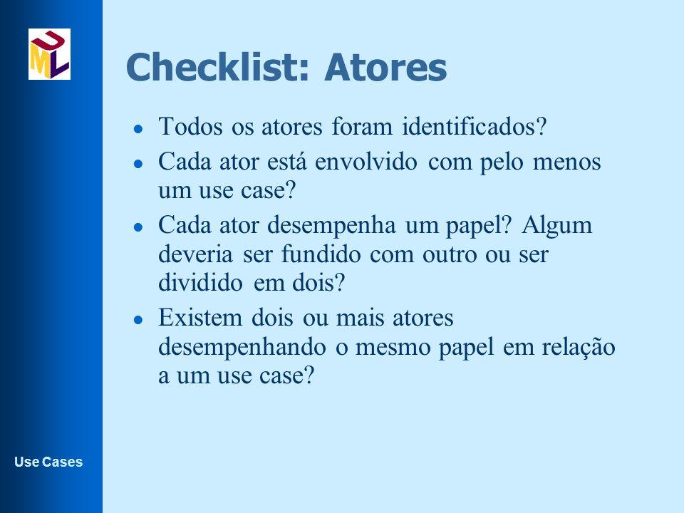 Use Cases Checklist: Atores l Todos os atores foram identificados? l Cada ator está envolvido com pelo menos um use case? l Cada ator desempenha um pa
