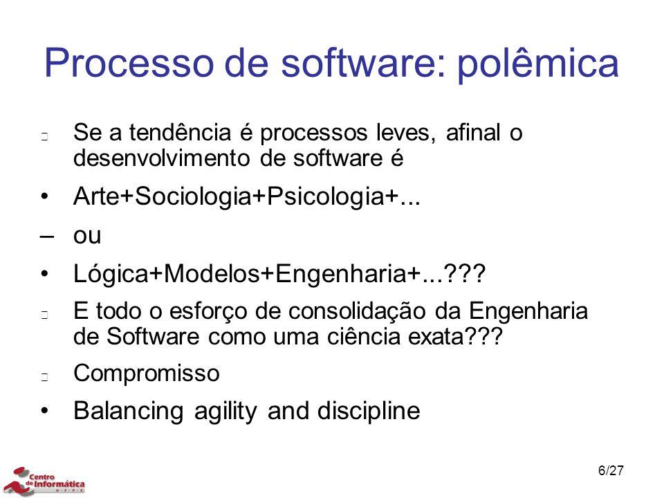 6/27 Processo de software: polêmica Se a tendência é processos leves, afinal o desenvolvimento de software é Arte+Sociologia+Psicologia+... –ou Lógica