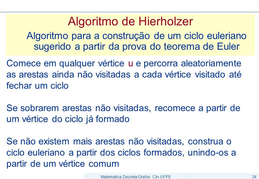 Matemática Discreta/Grafos CIn-UFPE34 Algoritmo de Hierholzer Algoritmo para a construção de um ciclo euleriano sugerido a partir da prova do teorema de Euler Comece em qualquer vértice u e percorra aleatoriamente as arestas ainda não visitadas a cada vértice visitado até fechar um ciclo Se sobrarem arestas não visitadas, recomece a partir de um vértice do ciclo já formado Se não existem mais arestas não visitadas, construa o ciclo euleriano a partir dos ciclos formados, unindo-os a partir de um vértice comum