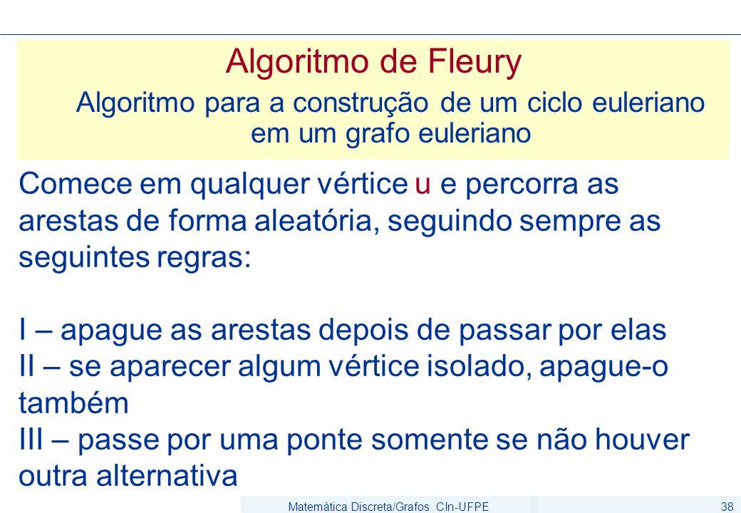 Matemática Discreta/Grafos CIn-UFPE38 Algoritmo de Fleury Algoritmo para a construção de um ciclo euleriano em um grafo euleriano Comece em qualquer vértice u e percorra as arestas de forma aleatória, seguindo sempre as seguintes regras: I – apague as arestas depois de passar por elas II – se aparecer algum vértice isolado, apague-o também III – passe por uma ponte somente se não houver outra alternativa
