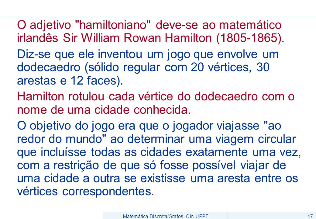 Matemática Discreta/Grafos CIn-UFPE47 O adjetivo hamiltoniano deve-se ao matemático irlandês Sir William Rowan Hamilton (1805-1865).
