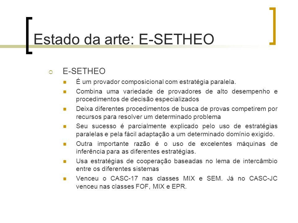 Estado da arte: E-SETHEO  E-SETHEO É um provador composicional com estratégia paralela. Combina uma variedade de provadores de alto desempenho e proc