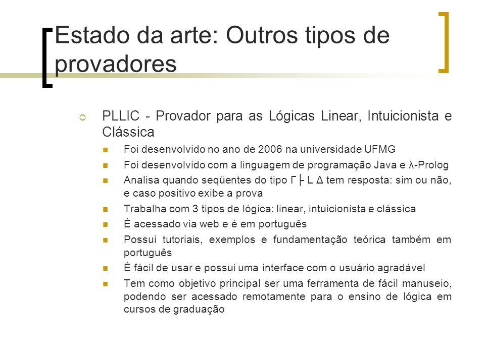 Estado da arte: Outros tipos de provadores  PLLIC - Provador para as Lógicas Linear, Intuicionista e Clássica Foi desenvolvido no ano de 2006 na univ