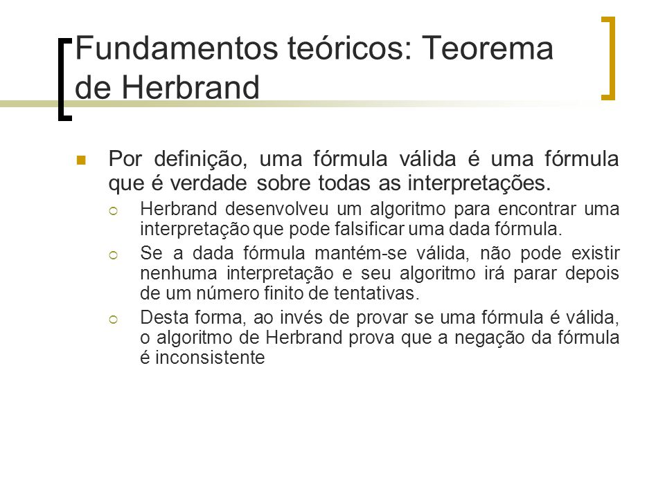Fundamentos teóricos: Teorema de Herbrand Com base no teorema de Herbrand, Gilmore foi um dos primeiros a implementar o procedimento de Herbrand em um computador.