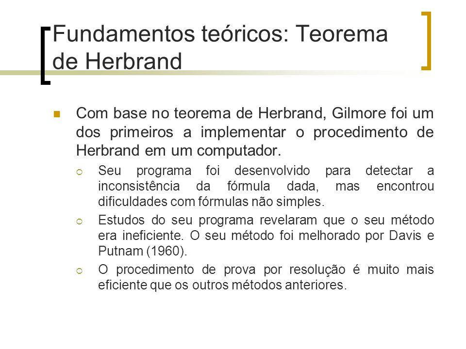 Fundamentos teóricos: Teorema de Herbrand Com base no teorema de Herbrand, Gilmore foi um dos primeiros a implementar o procedimento de Herbrand em um