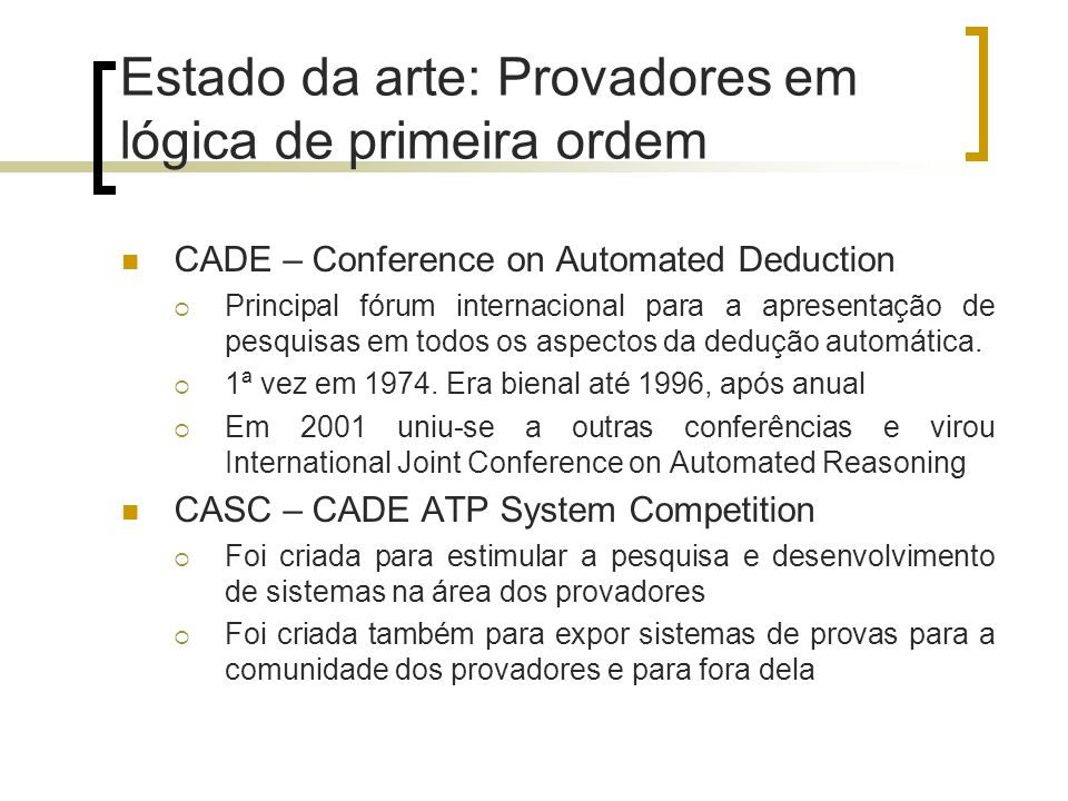 Estado da arte: Provadores em lógica de primeira ordem CADE – Conference on Automated Deduction  Principal fórum internacional para a apresentação de pesquisas em todos os aspectos da dedução automática.