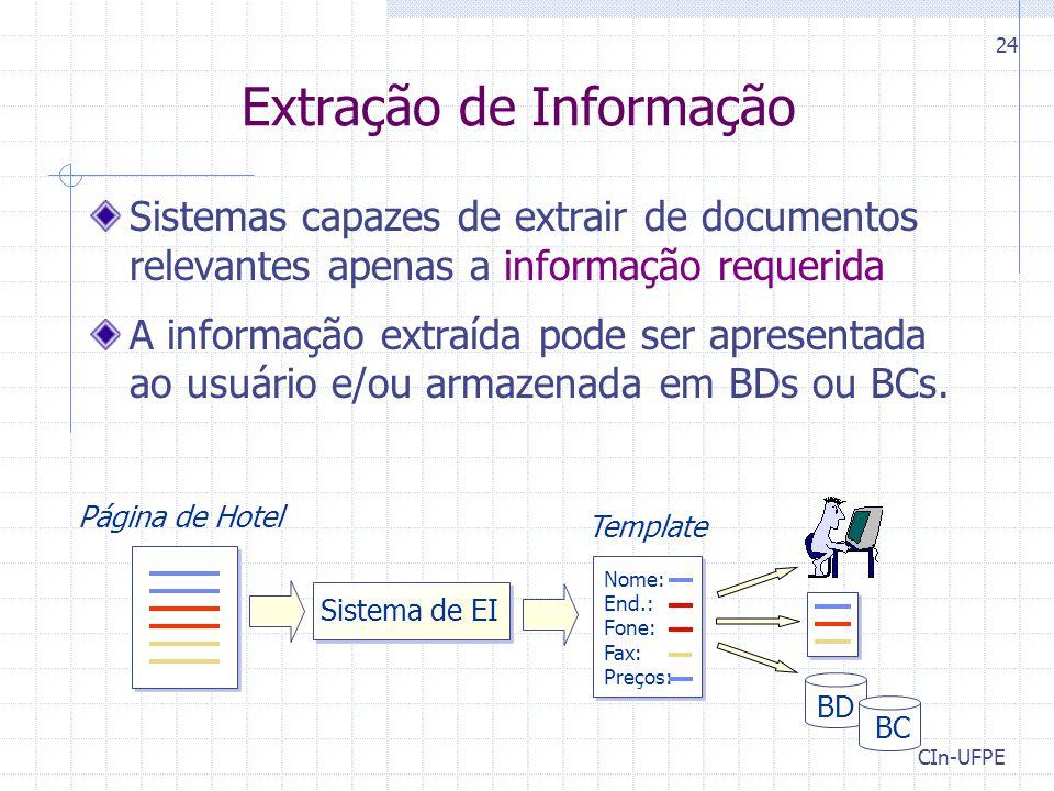 CIn-UFPE 24 Extração de Informação Sistemas capazes de extrair de documentos relevantes apenas a informação requerida A informação extraída pode ser apresentada ao usuário e/ou armazenada em BDs ou BCs.
