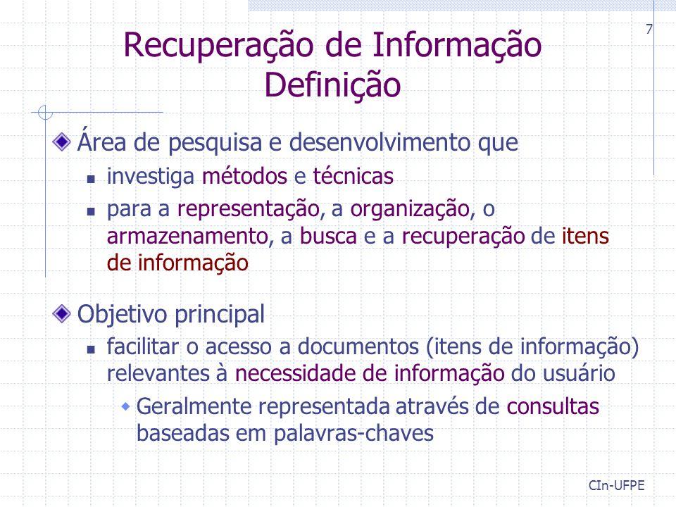 CIn-UFPE 7 Recuperação de Informação Definição Área de pesquisa e desenvolvimento que investiga métodos e técnicas para a representação, a organização, o armazenamento, a busca e a recuperação de itens de informação Objetivo principal facilitar o acesso a documentos (itens de informação) relevantes à necessidade de informação do usuário  Geralmente representada através de consultas baseadas em palavras-chaves
