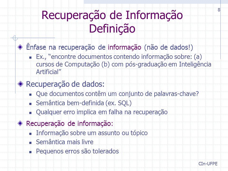 CIn-UFPE 8 Recuperação de Informação Definição Ênfase na recuperação de informação (não de dados!) Ex., encontre documentos contendo informação sobre: (a) cursos de Computação (b) com pós-graduação em Inteligência Artificial Recuperação de dados: Que documentos contêm um conjunto de palavras-chave.