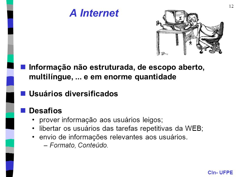 CIn- UFPE 12 A Internet Informação não estruturada, de escopo aberto, multilíngue,... e em enorme quantidade Usuários diversificados Desafios prover i