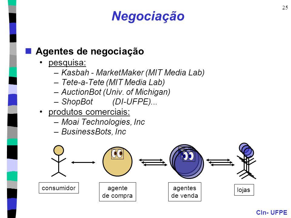 CIn- UFPE 25 Negociação Agentes de negociação pesquisa: –Kasbah - MarketMaker (MIT Media Lab) –Tete-a-Tete (MIT Media Lab) –AuctionBot (Univ. of Michi
