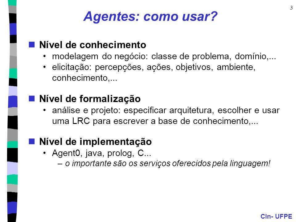 CIn- UFPE 3 Agentes: como usar? Nível de conhecimento modelagem do negócio: classe de problema, domínio,... elicitação: percepções, ações, objetivos,