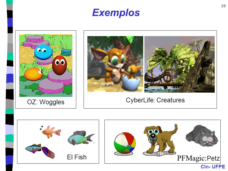 CIn- UFPE 39 Exemplos CyberLife: Creatures OZ: Woggles El Fish PFMagic: Petz