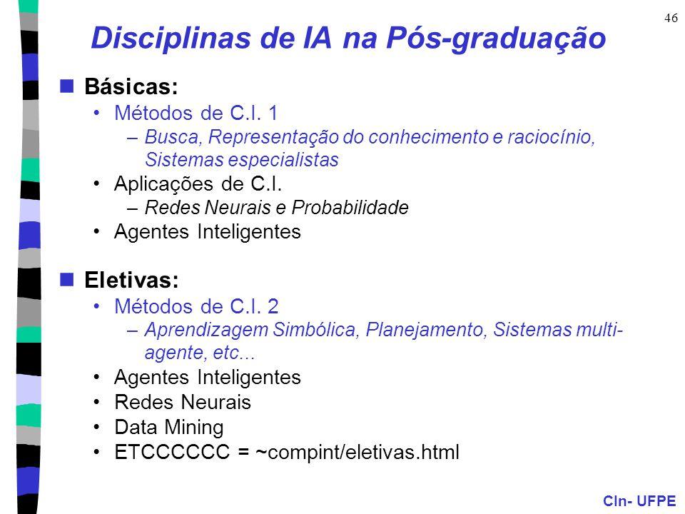 CIn- UFPE 46 Disciplinas de IA na Pós-graduação Básicas: Métodos de C.I. 1 –Busca, Representação do conhecimento e raciocínio, Sistemas especialistas