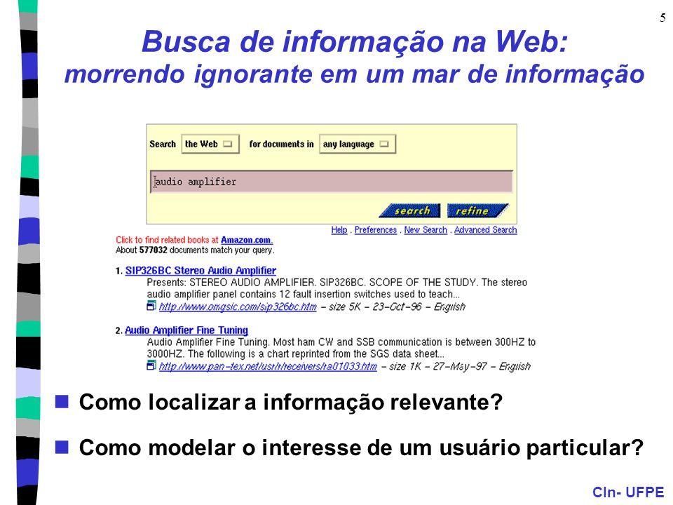 CIn- UFPE 5 Busca de informação na Web: morrendo ignorante em um mar de informação Como localizar a informação relevante? Como modelar o interesse de