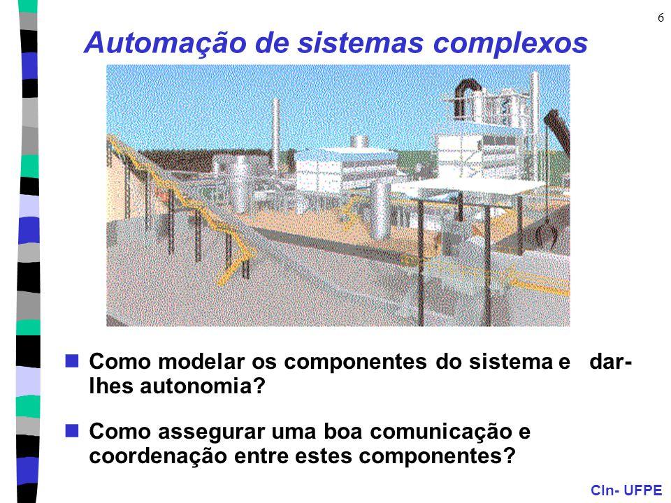 CIn- UFPE 6 Automação de sistemas complexos Como modelar os componentes do sistema e dar- lhes autonomia? Como assegurar uma boa comunicação e coorden