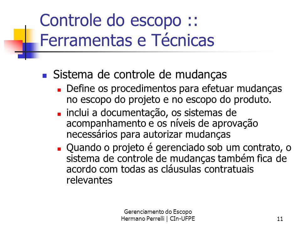 Gerenciamento do Escopo Hermano Perrelli | CIn-UFPE11 Controle do escopo :: Ferramentas e Técnicas Sistema de controle de mudanças Define os procedime