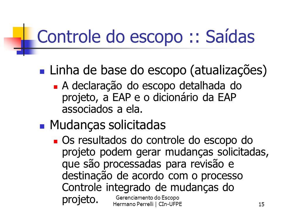 Gerenciamento do Escopo Hermano Perrelli | CIn-UFPE15 Controle do escopo :: Saídas Linha de base do escopo (atualizações) A declaração do escopo detal