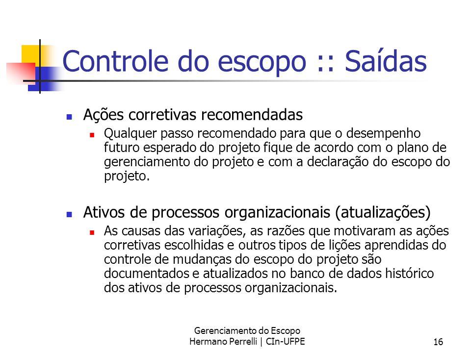 Gerenciamento do Escopo Hermano Perrelli | CIn-UFPE16 Controle do escopo :: Saídas Ações corretivas recomendadas Qualquer passo recomendado para que o