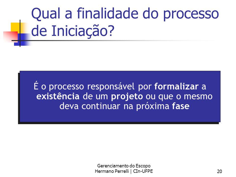 Gerenciamento do Escopo Hermano Perrelli | CIn-UFPE20 Qual a finalidade do processo de Iniciação? É o processo responsável por formalizar a existência