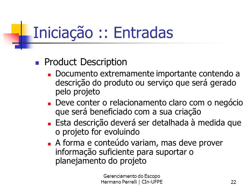Gerenciamento do Escopo Hermano Perrelli | CIn-UFPE22 Iniciação :: Entradas Product Description Documento extremamente importante contendo a descrição