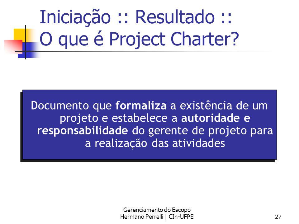 Gerenciamento do Escopo Hermano Perrelli | CIn-UFPE27 Iniciação :: Resultado :: O que é Project Charter? Documento que formaliza a existência de um pr