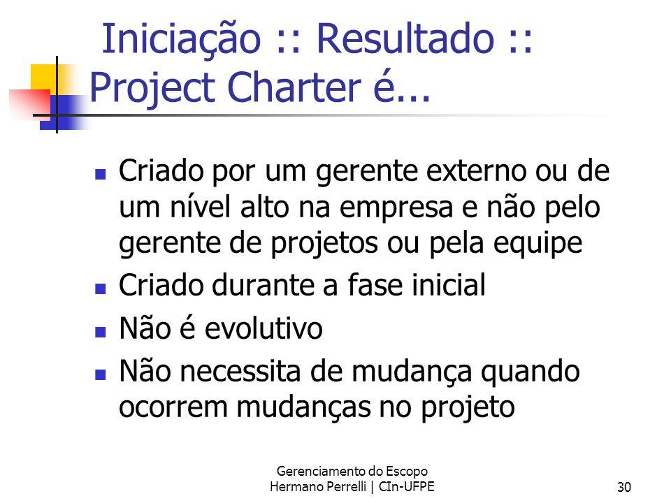 Gerenciamento do Escopo Hermano Perrelli | CIn-UFPE30 Iniciação :: Resultado :: Project Charter é... Criado por um gerente externo ou de um nível alto