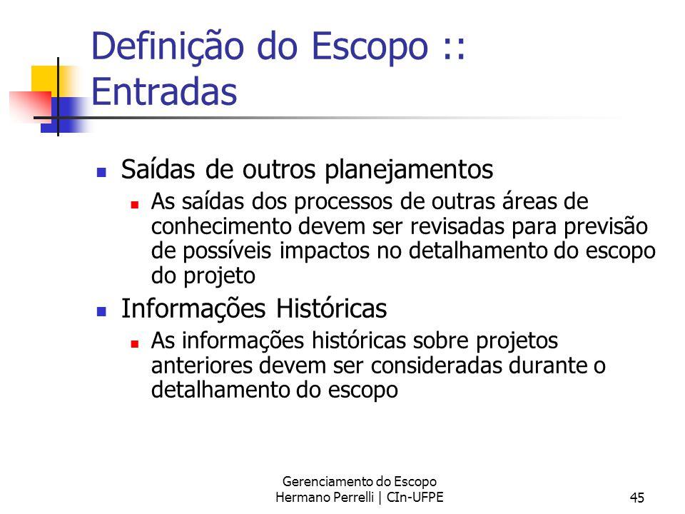 Gerenciamento do Escopo Hermano Perrelli | CIn-UFPE45 Definição do Escopo :: Entradas Saídas de outros planejamentos As saídas dos processos de outras
