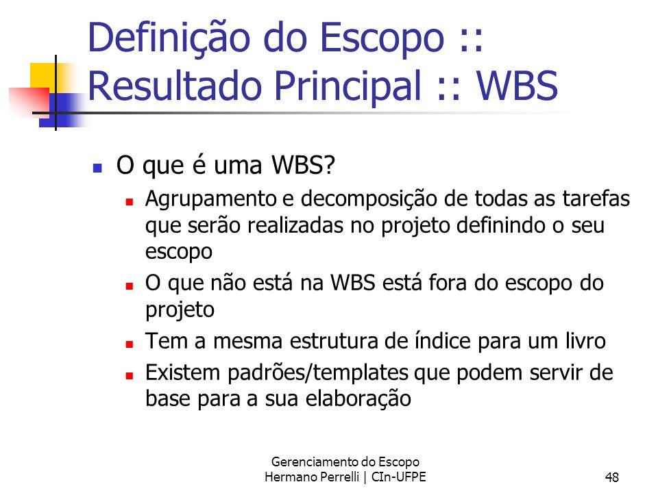 Gerenciamento do Escopo Hermano Perrelli | CIn-UFPE48 Definição do Escopo :: Resultado Principal :: WBS O que é uma WBS? Agrupamento e decomposição de