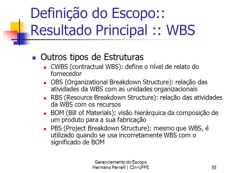 Gerenciamento do Escopo Hermano Perrelli | CIn-UFPE55 Definição do Escopo:: Resultado Principal :: WBS Outros tipos de Estruturas CWBS (contractual WB