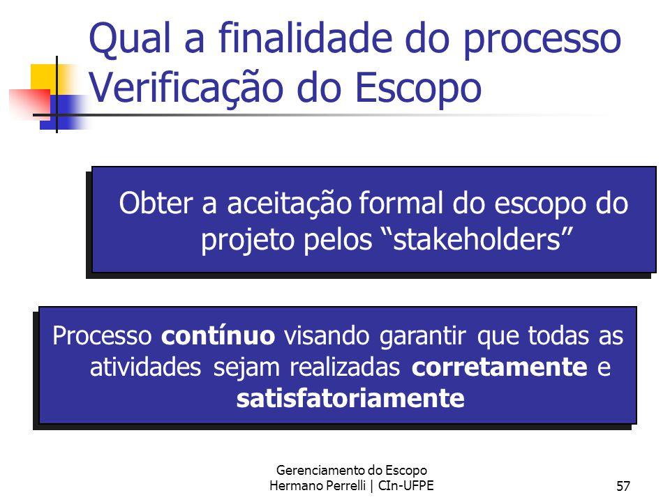 Gerenciamento do Escopo Hermano Perrelli | CIn-UFPE57 Qual a finalidade do processo Verificação do Escopo Obter a aceitação formal do escopo do projet