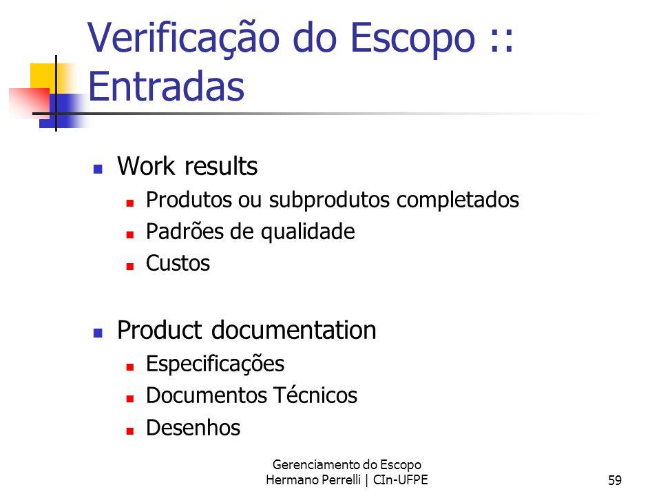 Gerenciamento do Escopo Hermano Perrelli | CIn-UFPE59 Verificação do Escopo :: Entradas Work results Produtos ou subprodutos completados Padrões de qu