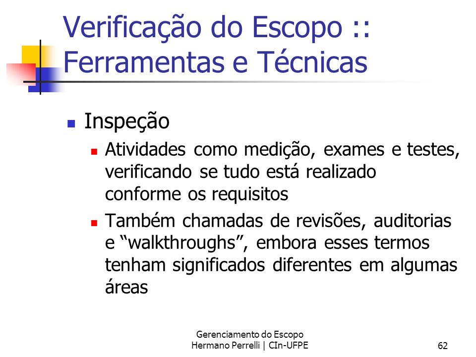 Gerenciamento do Escopo Hermano Perrelli | CIn-UFPE62 Verificação do Escopo :: Ferramentas e Técnicas Inspeção Atividades como medição, exames e teste