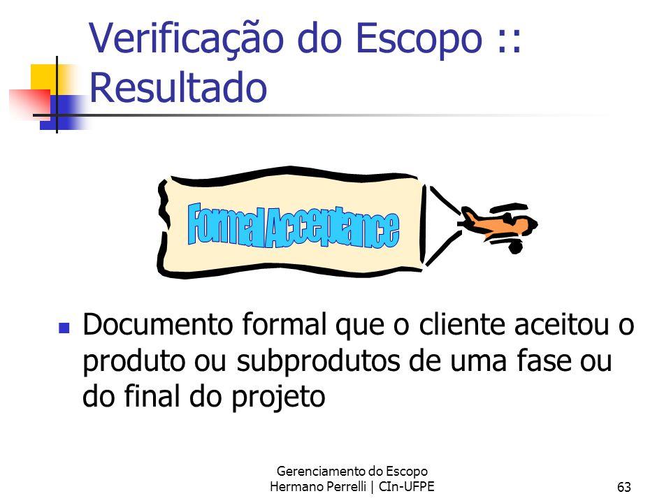 Gerenciamento do Escopo Hermano Perrelli | CIn-UFPE63 Verificação do Escopo :: Resultado Documento formal que o cliente aceitou o produto ou subprodut