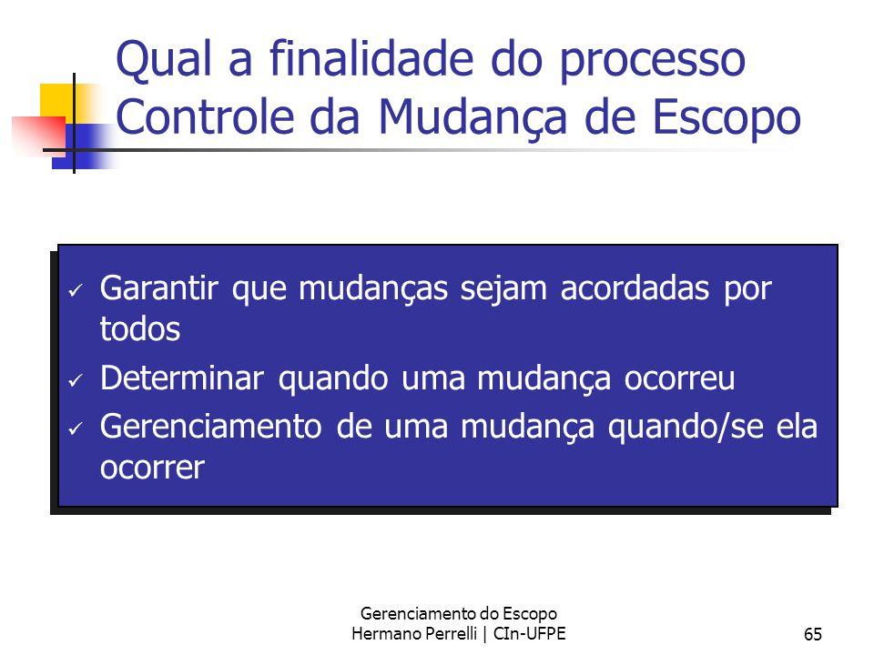 Gerenciamento do Escopo Hermano Perrelli | CIn-UFPE65 Qual a finalidade do processo Controle da Mudança de Escopo Garantir que mudanças sejam acordada