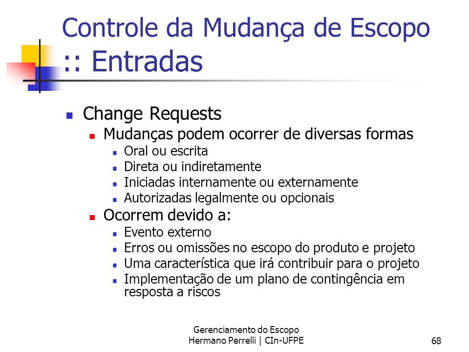 Gerenciamento do Escopo Hermano Perrelli | CIn-UFPE68 Controle da Mudança de Escopo :: Entradas Change Requests Mudanças podem ocorrer de diversas for