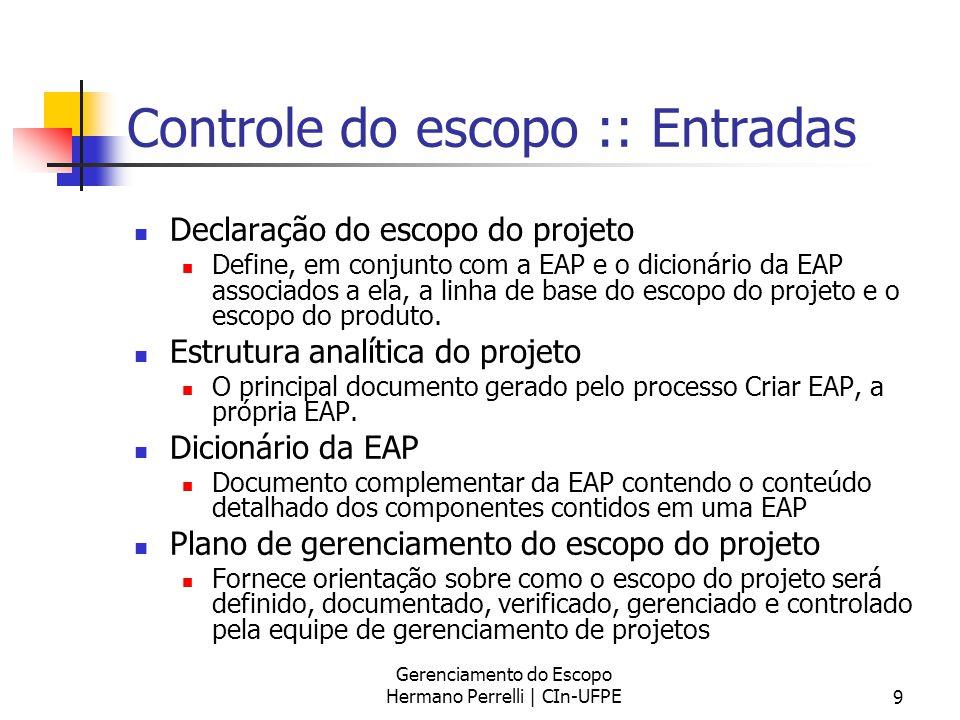 Gerenciamento do Escopo Hermano Perrelli | CIn-UFPE9 Controle do escopo :: Entradas Declaração do escopo do projeto Define, em conjunto com a EAP e o