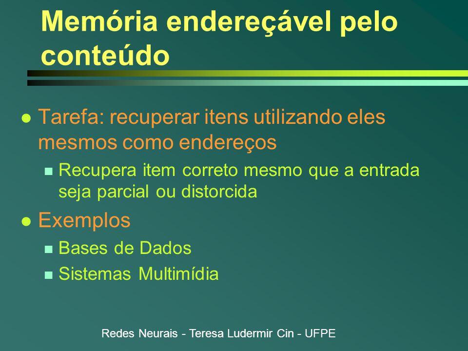 Redes Neurais - Teresa Ludermir Cin - UFPE Memória endereçável pelo conteúdo l Tarefa: recuperar itens utilizando eles mesmos como endereços n Recupera item correto mesmo que a entrada seja parcial ou distorcida l Exemplos n Bases de Dados n Sistemas Multimídia