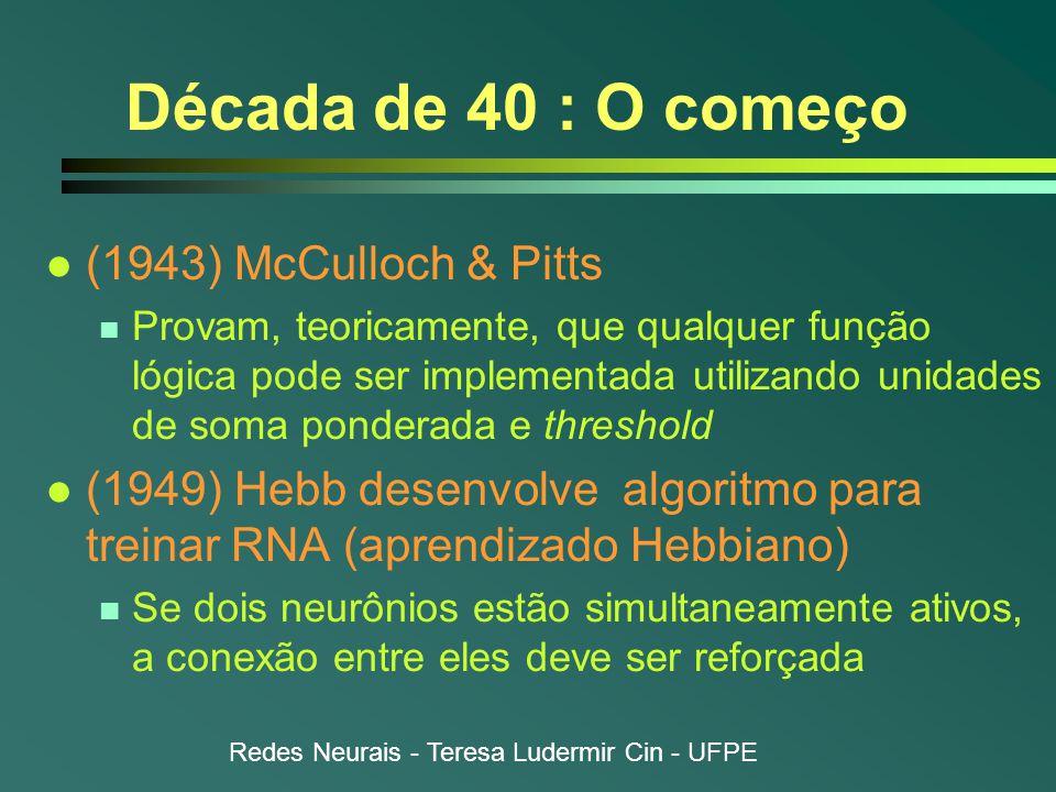 Redes Neurais - Teresa Ludermir Cin - UFPE Década de 40 : O começo l (1943) McCulloch & Pitts n Provam, teoricamente, que qualquer função lógica pode ser implementada utilizando unidades de soma ponderada e threshold l (1949) Hebb desenvolve algoritmo para treinar RNA (aprendizado Hebbiano) n Se dois neurônios estão simultaneamente ativos, a conexão entre eles deve ser reforçada