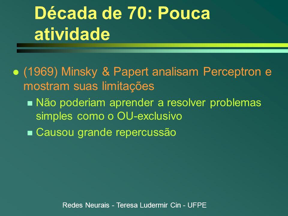Redes Neurais - Teresa Ludermir Cin - UFPE Década de 70: Pouca atividade l (1969) Minsky & Papert analisam Perceptron e mostram suas limitações n Não poderiam aprender a resolver problemas simples como o OU-exclusivo n Causou grande repercussão